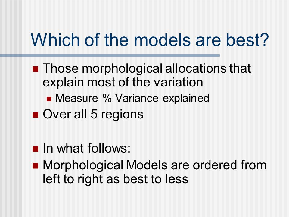 Which of the models are best? Those morphological allocations that explain most of the variation Measure % Variance explained Over all 5 regions In wh