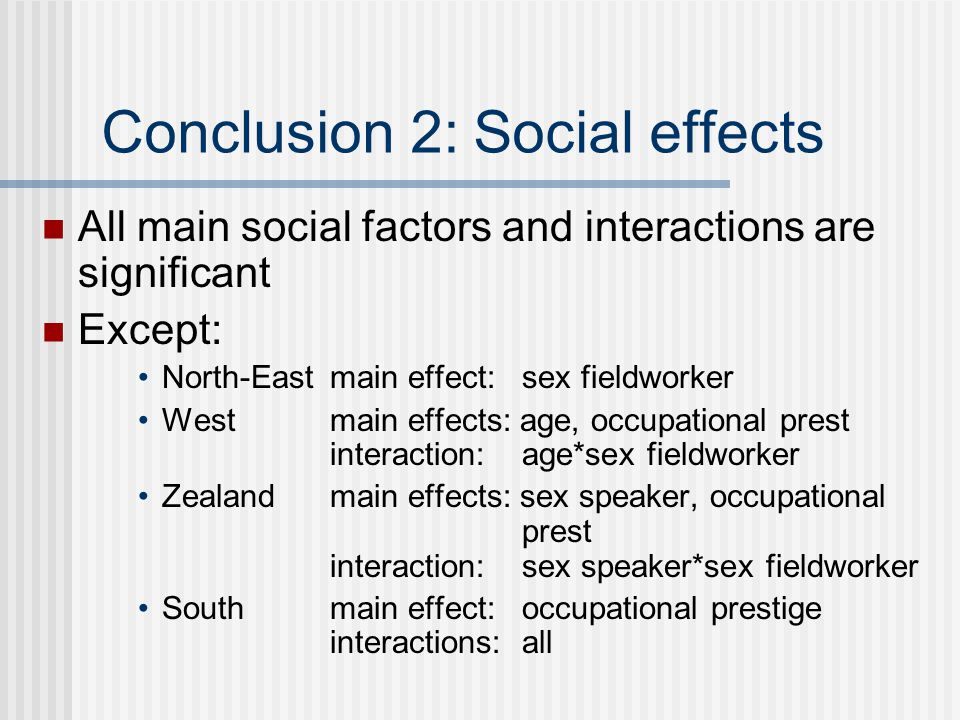 Conclusion 2: Social effects All main social factors and interactions are significant Except: North-East main effect: sex fieldworker Westmain effects