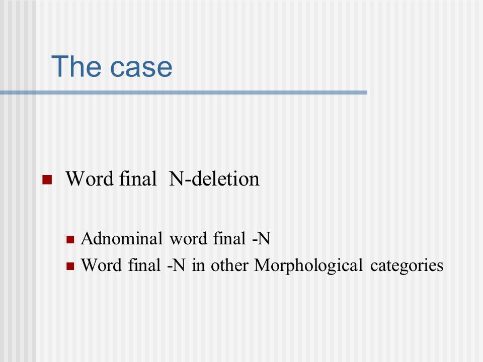 The case Word final N-deletion Adnominal word final -N Word final -N in other Morphological categories