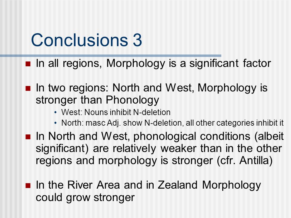 Conclusions 3 In all regions, Morphology is a significant factor In two regions: North and West, Morphology is stronger than Phonology West: Nouns inhibit N-deletion North: masc Adj.
