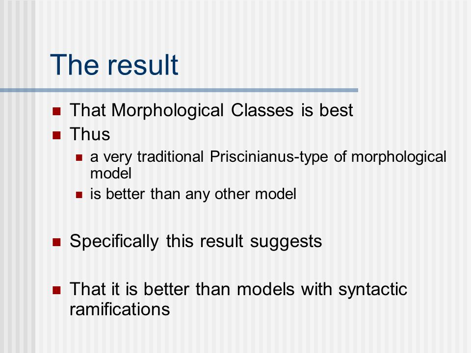 The result That Morphological Classes is best Thus a very traditional Priscinianus-type of morphological model is better than any other model Specifically this result suggests That it is better than models with syntactic ramifications