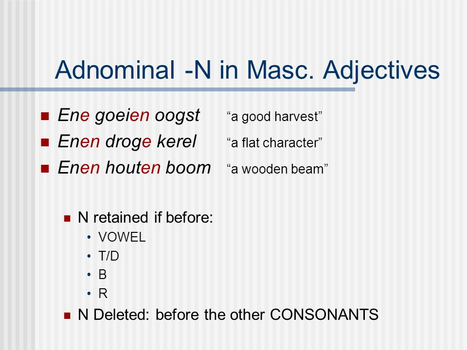 "Adnominal -N in Masc. Adjectives Ene goeien oogst ""a good harvest"" Enen droge kerel ""a flat character"" Enen houten boom ""a wooden beam"" N retained if"