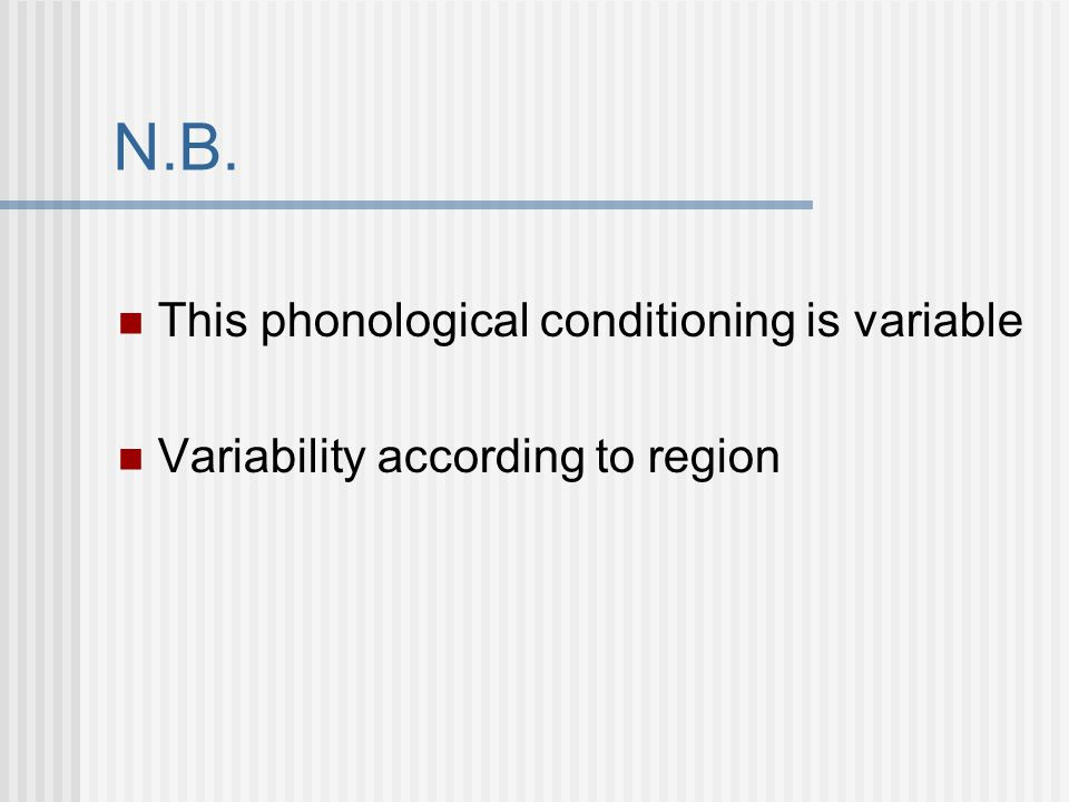 N.B. This phonological conditioning is variable Variability according to region