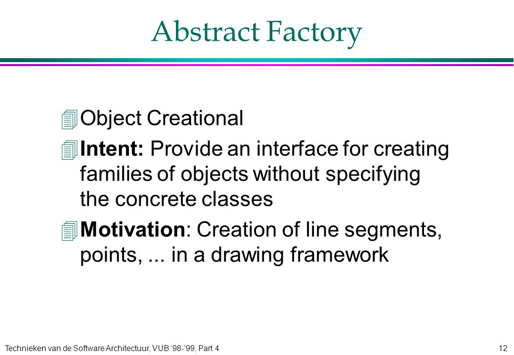 Technieken van de Software Architectuur, VUB '98-'99, Part 412 Abstract Factory 4Object Creational 4Intent: Provide an interface for creating families of objects without specifying the concrete classes 4Motivation: Creation of line segments, points,...