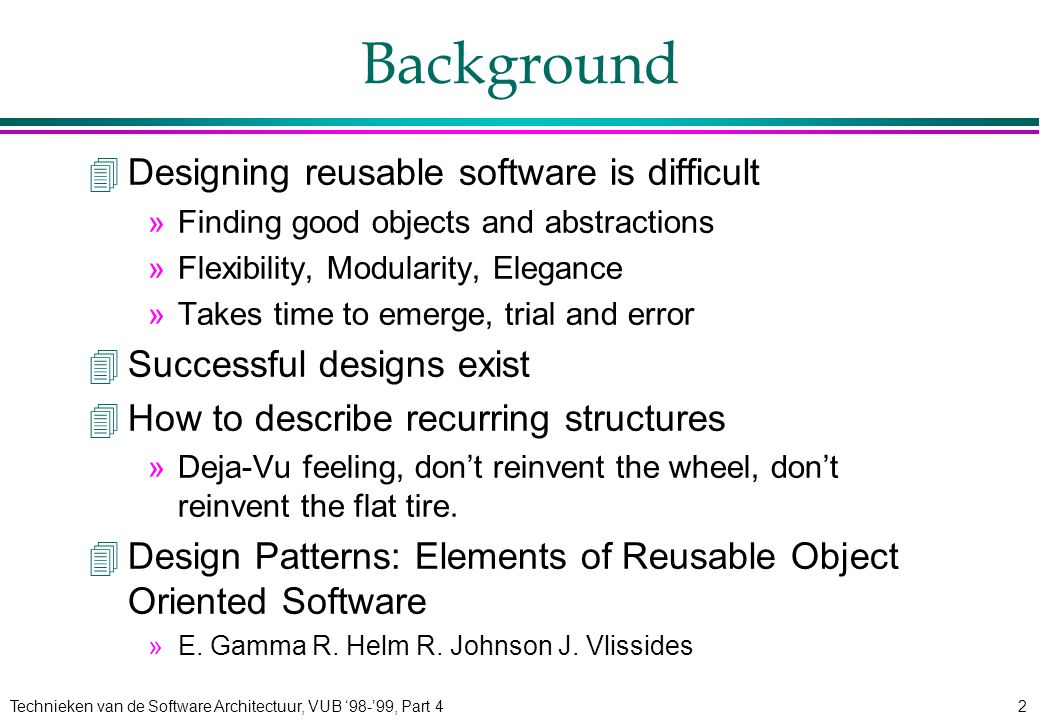 Technieken van de Software Architectuur, VUB '98-'99, Part 42 Background 4Designing reusable software is difficult »Finding good objects and abstractions »Flexibility, Modularity, Elegance »Takes time to emerge, trial and error 4Successful designs exist 4How to describe recurring structures »Deja-Vu feeling, don't reinvent the wheel, don't reinvent the flat tire.