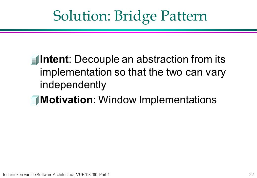 Technieken van de Software Architectuur, VUB '98-'99, Part 422 Solution: Bridge Pattern 4Intent: Decouple an abstraction from its implementation so that the two can vary independently 4Motivation: Window Implementations