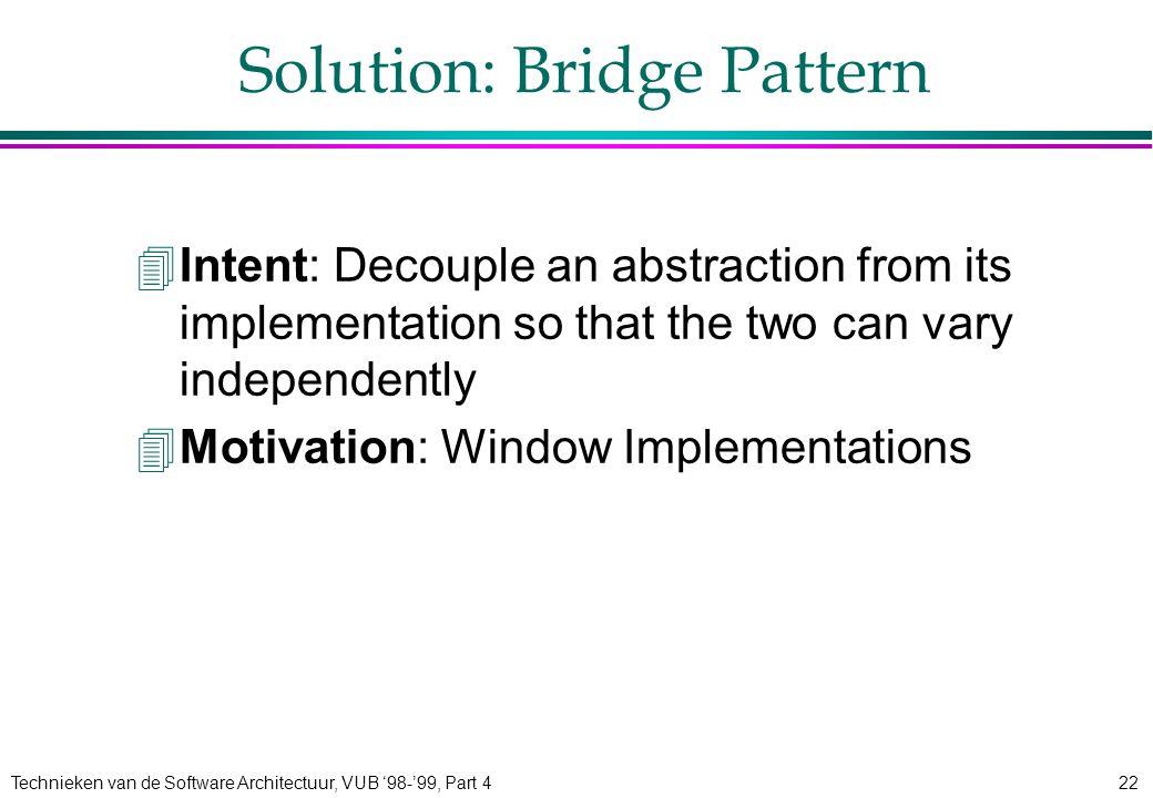 Technieken van de Software Architectuur, VUB '98-'99, Part 422 Solution: Bridge Pattern 4Intent: Decouple an abstraction from its implementation so th