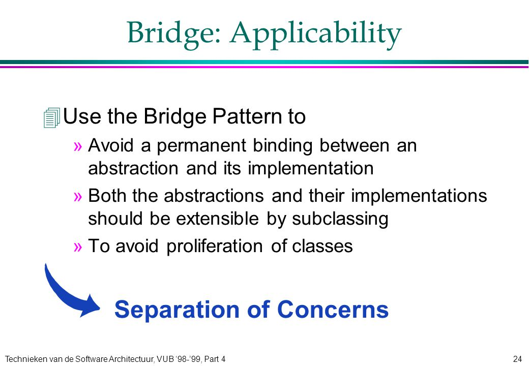 Technieken van de Software Architectuur, VUB '98-'99, Part 424 Bridge: Applicability 4Use the Bridge Pattern to »Avoid a permanent binding between an abstraction and its implementation »Both the abstractions and their implementations should be extensible by subclassing »To avoid proliferation of classes Separation of Concerns