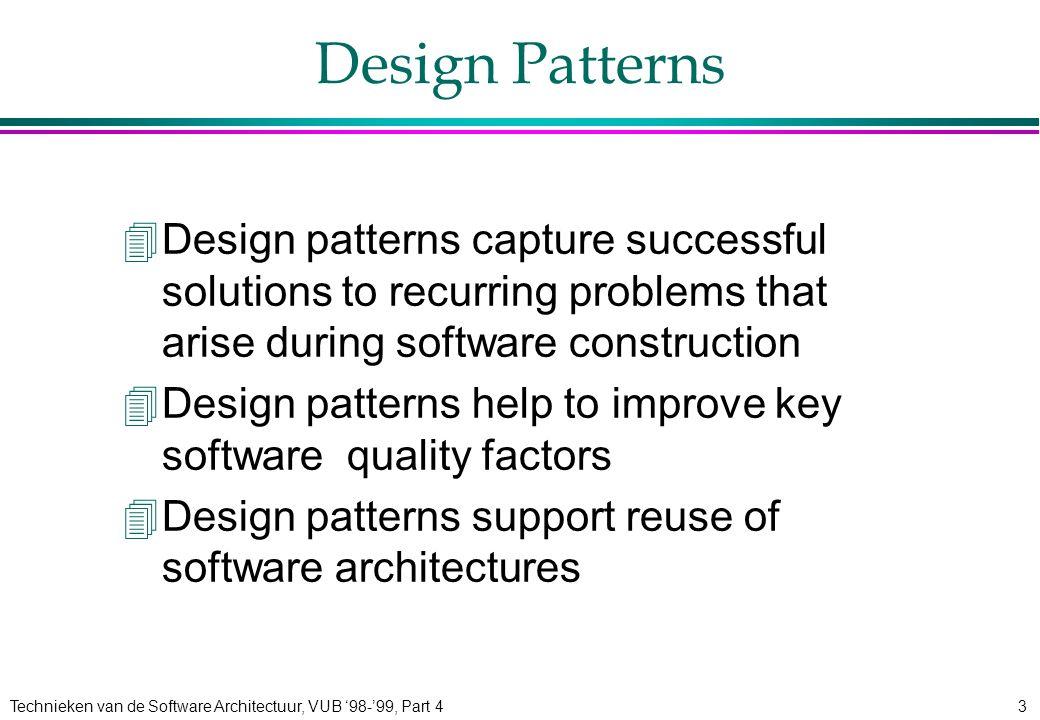 Technieken van de Software Architectuur, VUB '98-'99, Part 43 Design Patterns 4Design patterns capture successful solutions to recurring problems that arise during software construction 4Design patterns help to improve key software quality factors 4Design patterns support reuse of software architectures
