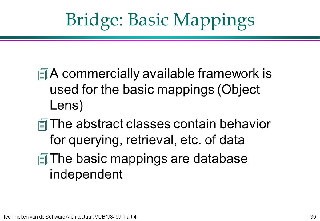 Technieken van de Software Architectuur, VUB '98-'99, Part 430 Bridge: Basic Mappings 4A commercially available framework is used for the basic mappin