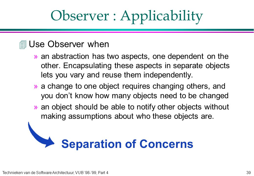 Technieken van de Software Architectuur, VUB '98-'99, Part 439 Observer : Applicability 4Use Observer when »an abstraction has two aspects, one dependent on the other.
