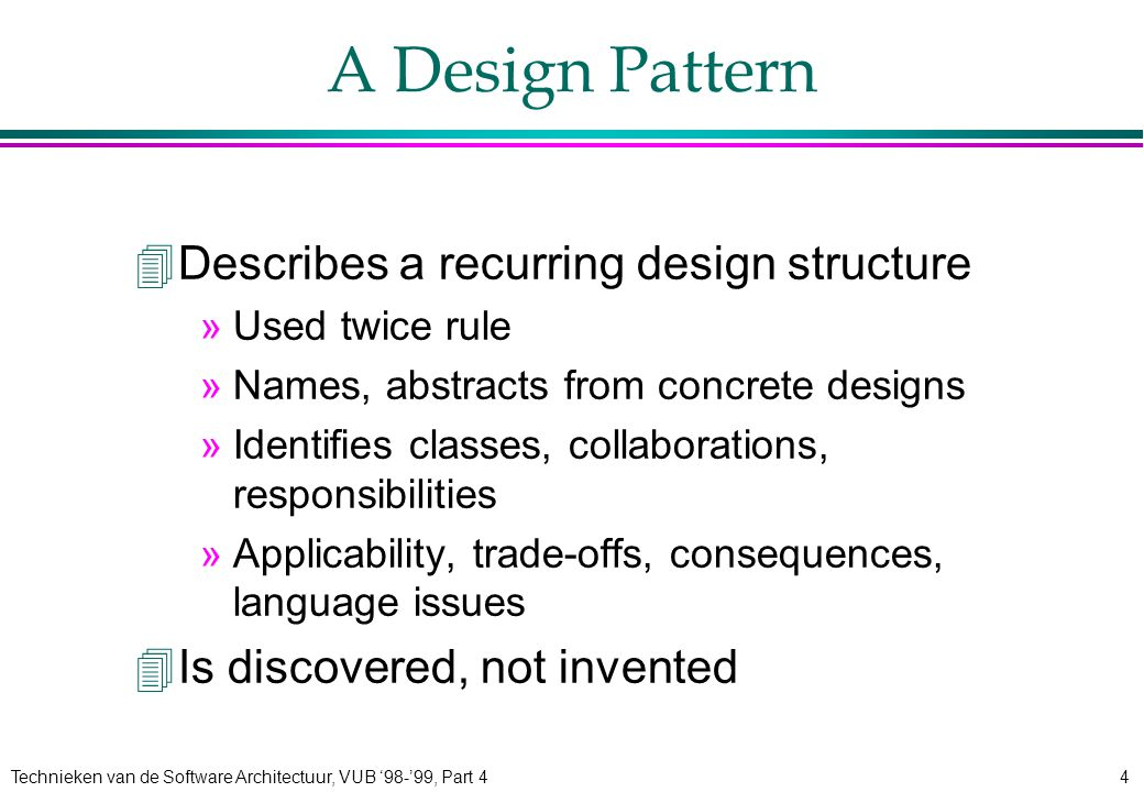 Technieken van de Software Architectuur, VUB '98-'99, Part 44 A Design Pattern 4Describes a recurring design structure »Used twice rule »Names, abstracts from concrete designs »Identifies classes, collaborations, responsibilities »Applicability, trade-offs, consequences, language issues 4Is discovered, not invented
