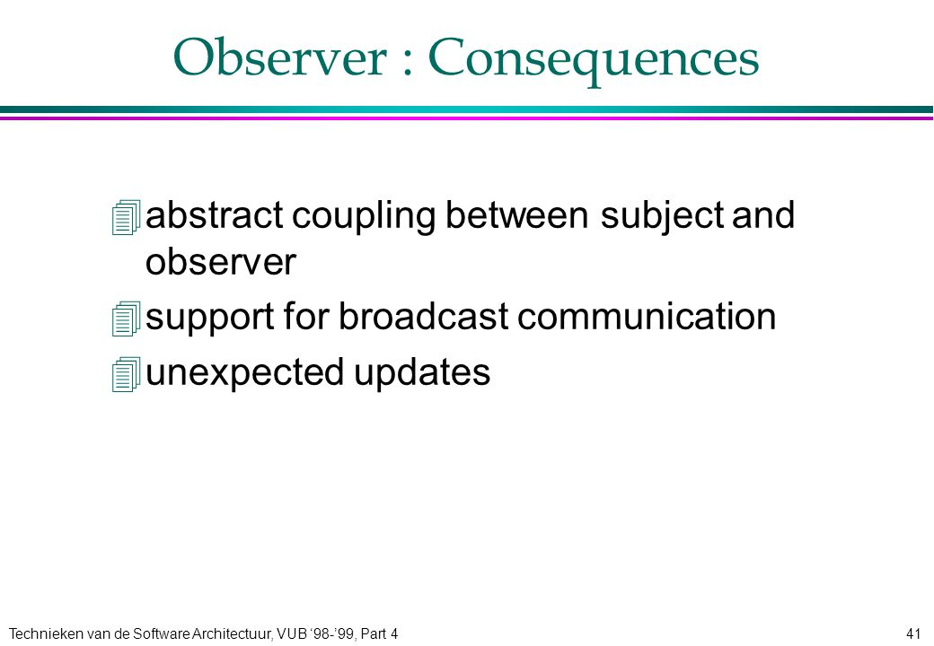 Technieken van de Software Architectuur, VUB '98-'99, Part 441 Observer : Consequences 4abstract coupling between subject and observer 4support for broadcast communication 4unexpected updates