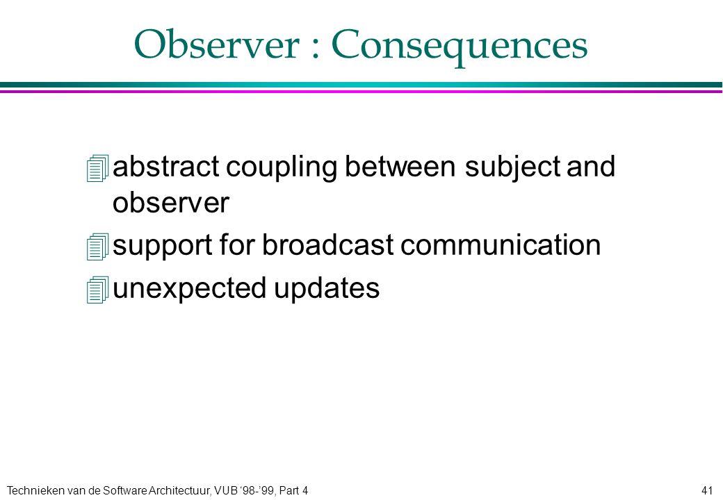 Technieken van de Software Architectuur, VUB '98-'99, Part 441 Observer : Consequences 4abstract coupling between subject and observer 4support for br