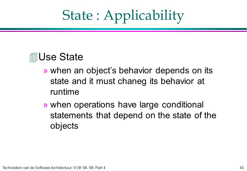 Technieken van de Software Architectuur, VUB '98-'99, Part 445 State : Applicability 4Use State »when an object's behavior depends on its state and it must chaneg its behavior at runtime »when operations have large conditional statements that depend on the state of the objects