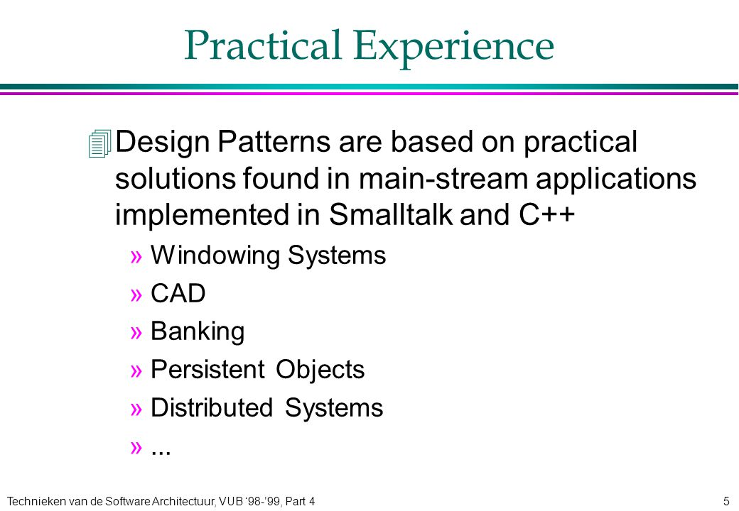 Technieken van de Software Architectuur, VUB '98-'99, Part 45 Practical Experience 4Design Patterns are based on practical solutions found in main-stream applications implemented in Smalltalk and C++ »Windowing Systems »CAD »Banking »Persistent Objects »Distributed Systems »...
