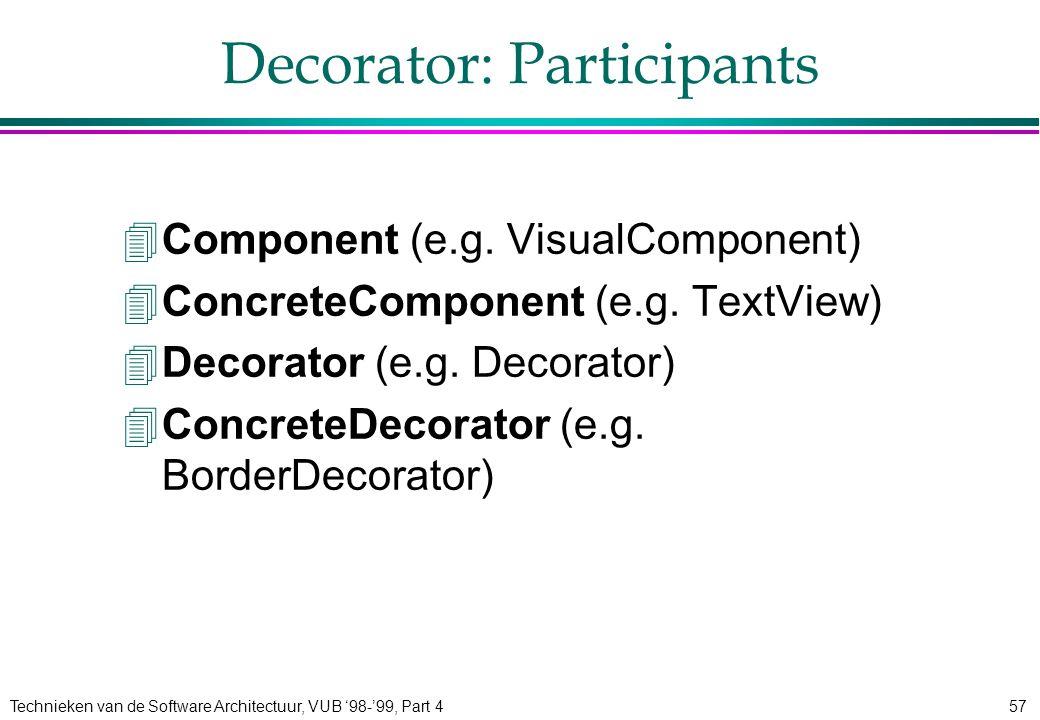 Technieken van de Software Architectuur, VUB '98-'99, Part 457 Decorator: Participants 4Component (e.g. VisualComponent) 4ConcreteComponent (e.g. Text