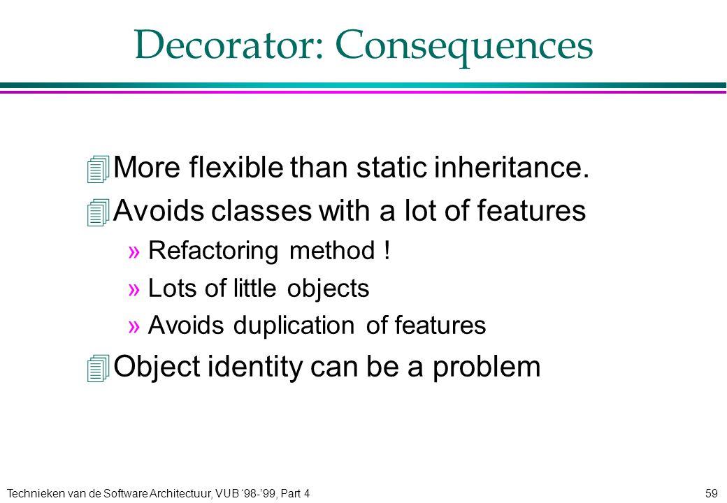Technieken van de Software Architectuur, VUB '98-'99, Part 459 Decorator: Consequences 4More flexible than static inheritance. 4Avoids classes with a
