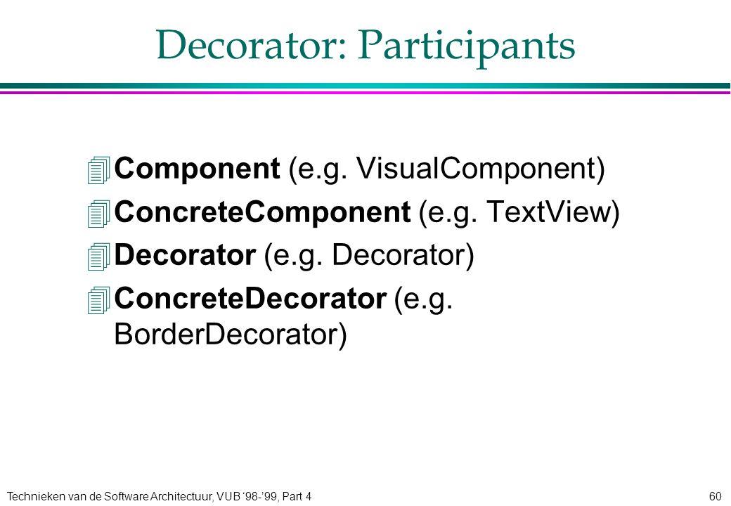 Technieken van de Software Architectuur, VUB '98-'99, Part 460 Decorator: Participants 4Component (e.g. VisualComponent) 4ConcreteComponent (e.g. Text