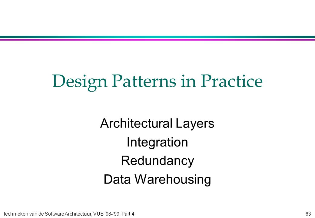 Technieken van de Software Architectuur, VUB '98-'99, Part 463 Design Patterns in Practice Architectural Layers Integration Redundancy Data Warehousing