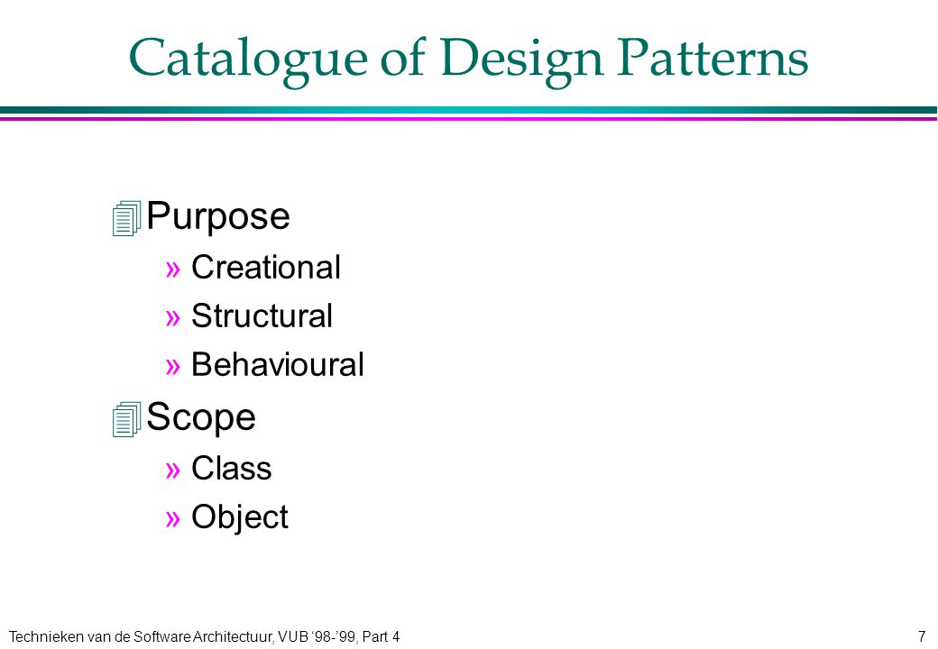 Technieken van de Software Architectuur, VUB '98-'99, Part 47 Catalogue of Design Patterns 4Purpose »Creational »Structural »Behavioural 4Scope »Class »Object