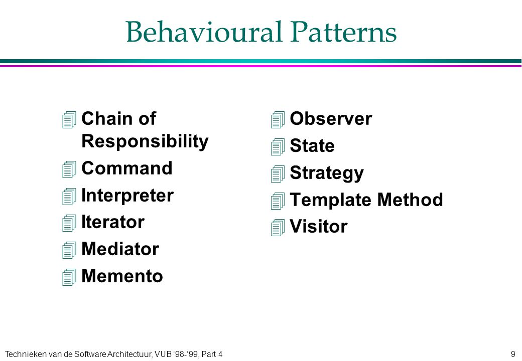 Technieken van de Software Architectuur, VUB '98-'99, Part 49 Behavioural Patterns 4Chain of Responsibility 4Command 4Interpreter 4Iterator 4Mediator 4Memento 4Observer 4State 4Strategy 4Template Method 4Visitor