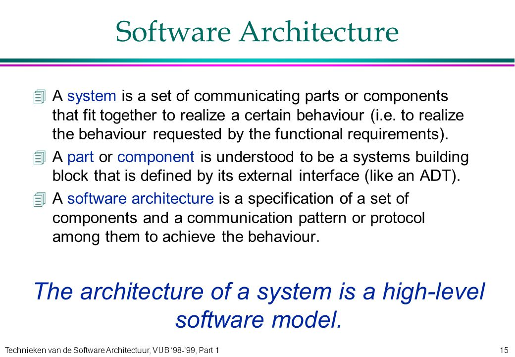 Technieken van de Software Architectuur, VUB '98-'99, Part 115 Software Architecture 4A system is a set of communicating parts or components that fit together to realize a certain behaviour (i.e.