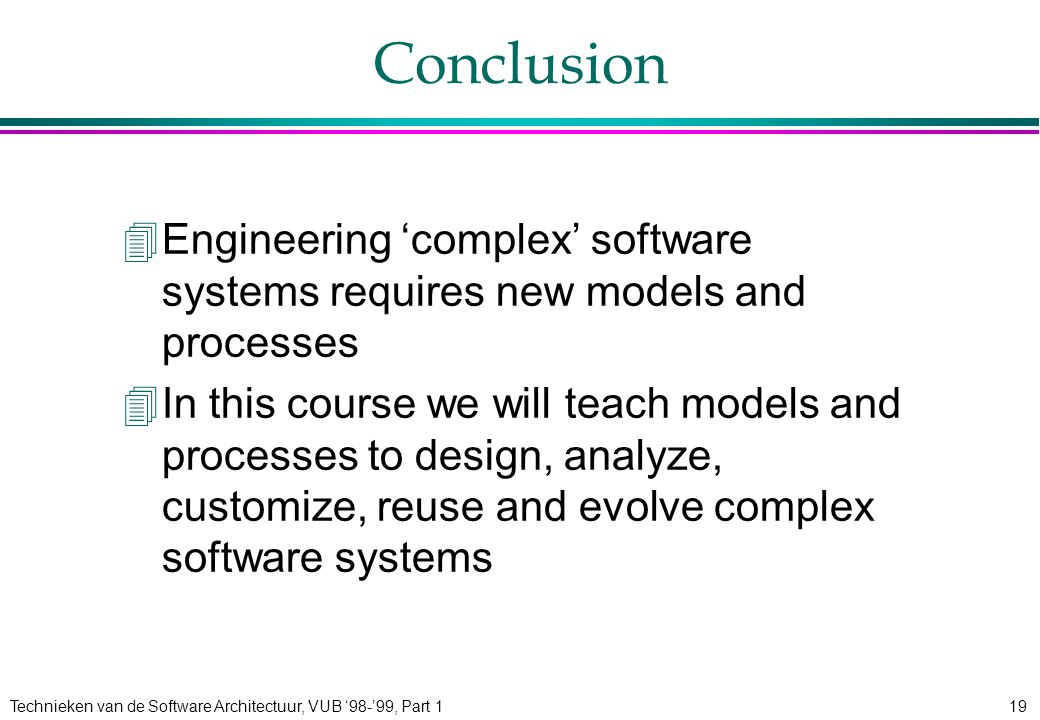 Technieken van de Software Architectuur, VUB '98-'99, Part 119 Conclusion 4Engineering 'complex' software systems requires new models and processes 4In this course we will teach models and processes to design, analyze, customize, reuse and evolve complex software systems