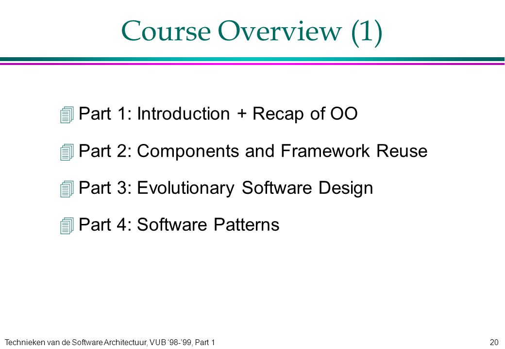 Technieken van de Software Architectuur, VUB '98-'99, Part 120 Course Overview (1) 4Part 1: Introduction + Recap of OO 4Part 2: Components and Framework Reuse 4Part 3: Evolutionary Software Design 4Part 4: Software Patterns