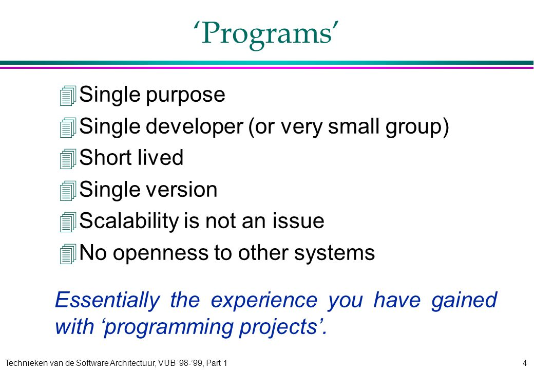 Technieken van de Software Architectuur, VUB '98-'99, Part 14 'Programs' 4Single purpose 4Single developer (or very small group) 4Short lived 4Single version 4Scalability is not an issue 4No openness to other systems Essentially the experience you have gained with 'programming projects'.