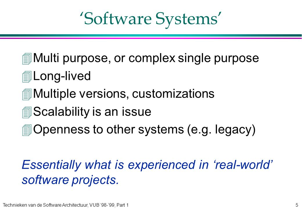 Technieken van de Software Architectuur, VUB '98-'99, Part 15 'Software Systems' 4Multi purpose, or complex single purpose 4Long-lived 4Multiple versions, customizations 4Scalability is an issue 4Openness to other systems (e.g.