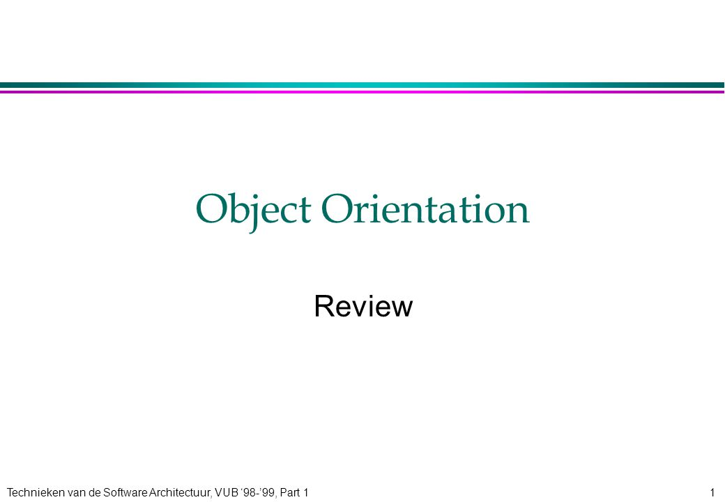 Technieken van de Software Architectuur, VUB '98-'99, Part 12 Review: OO 4An object-oriented application is a set of interacting entities (objects) 4Objects have state and behaviour 4Message passing is the sole communication mechanism between objects 4Objects are grouped into classes 4Classes are grouped into inheritance hierarchies