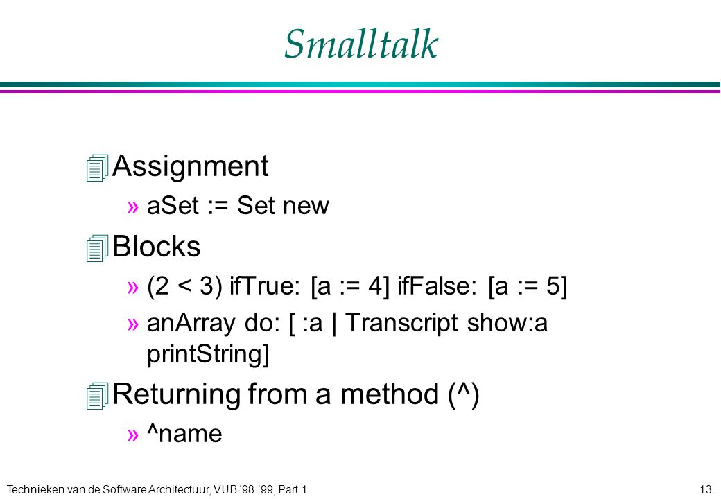 Technieken van de Software Architectuur, VUB '98-'99, Part 113 Smalltalk 4Assignment »aSet := Set new 4Blocks »(2 < 3) ifTrue: [a := 4] ifFalse: [a := 5] »anArray do: [ :a | Transcript show:a printString] 4Returning from a method (^) »^name