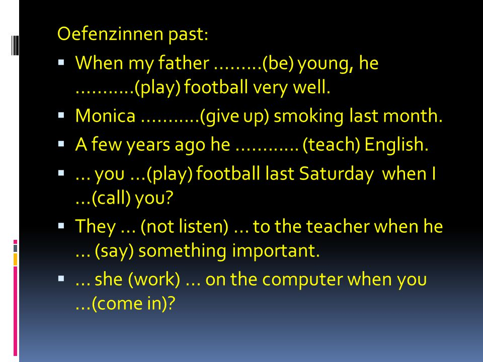 Oefenzinnen past:  When my father.........(be) young, he...........(play) football very well.  Monica...........(give up) smoking last month.  A fe