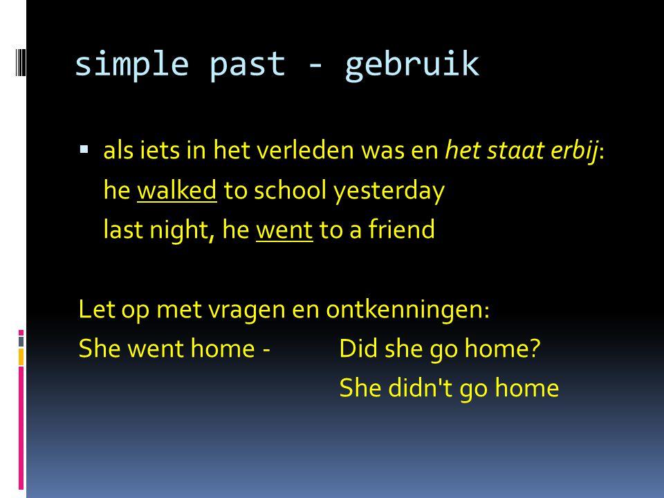 simple past - gebruik  als iets in het verleden was en het staat erbij: he walked to school yesterday last night, he went to a friend Let op met vragen en ontkenningen: She went home - Did she go home.