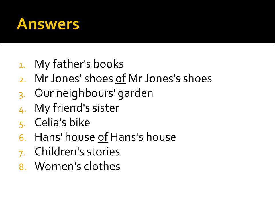 1. My father's books 2. Mr Jones' shoes of Mr Jones's shoes 3. Our neighbours' garden 4. My friend's sister 5. Celia's bike 6. Hans' house of Hans's h