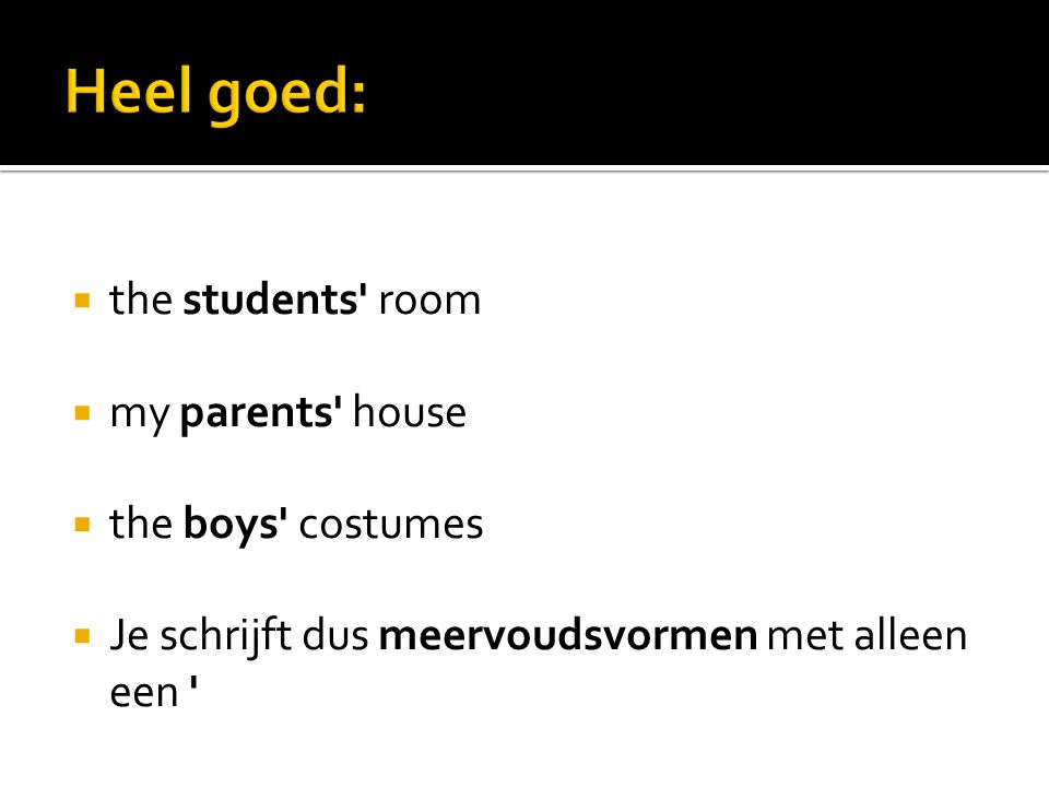  the students' room  my parents' house  the boys' costumes  Je schrijft dus meervoudsvormen met alleen een '