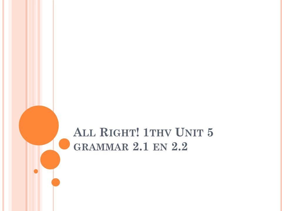 A LL R IGHT ! 1 THV U NIT 5 GRAMMAR 2.1 EN 2.2
