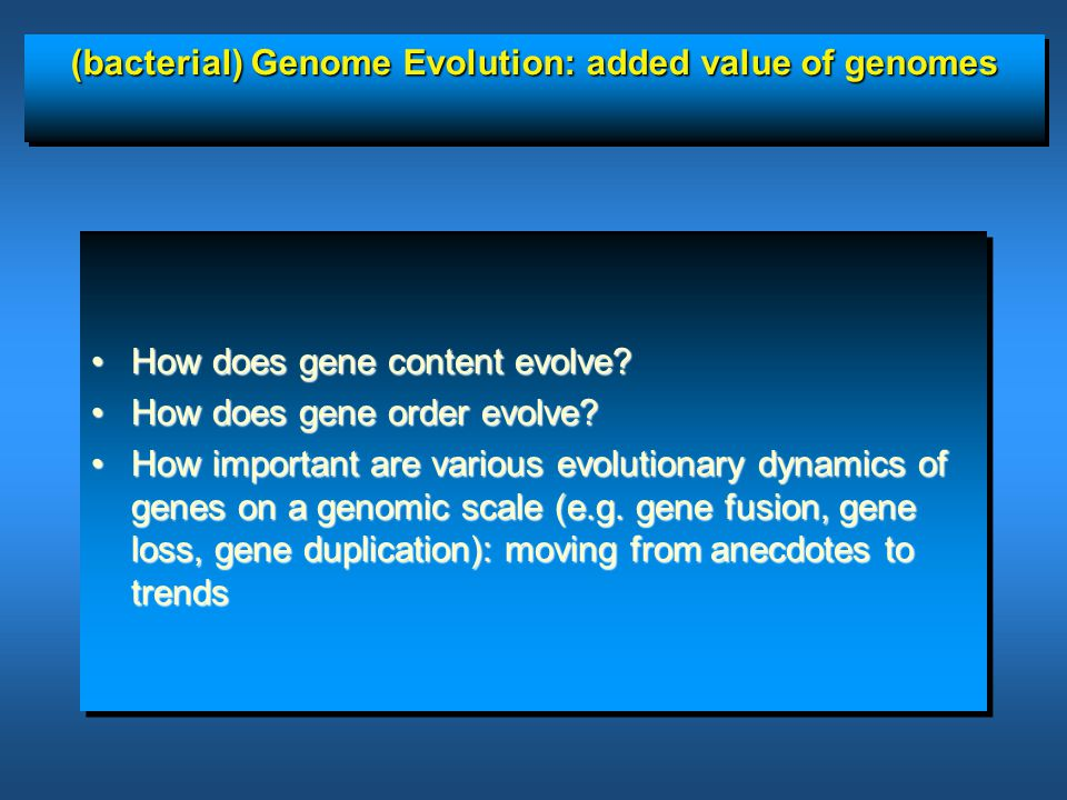(bacterial) Genome Evolution: added value of genomes How does gene content evolve?How does gene content evolve? How does gene order evolve?How does ge