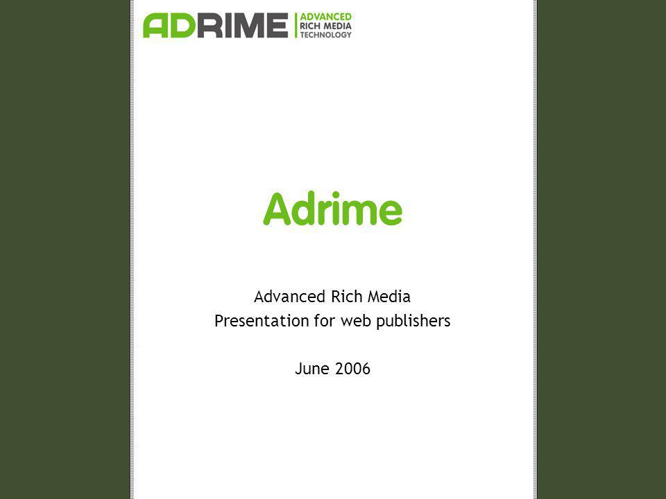 2006 ADRIME – Advanced Rich Media Technology Adrime Since 1999 Development of ScreenAd technology Innovative advertisements Link between creation and presentation One-tag ® Direct advice on creation Technical support Broad research > 650 million ScreenAds served so far Top 500 advertisers