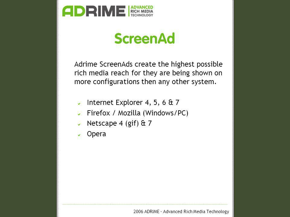 2006 ADRIME – Advanced Rich Media Technology ScreenAd Adrime ScreenAds create the highest possible rich media reach for they are being shown on more configurations then any other system.