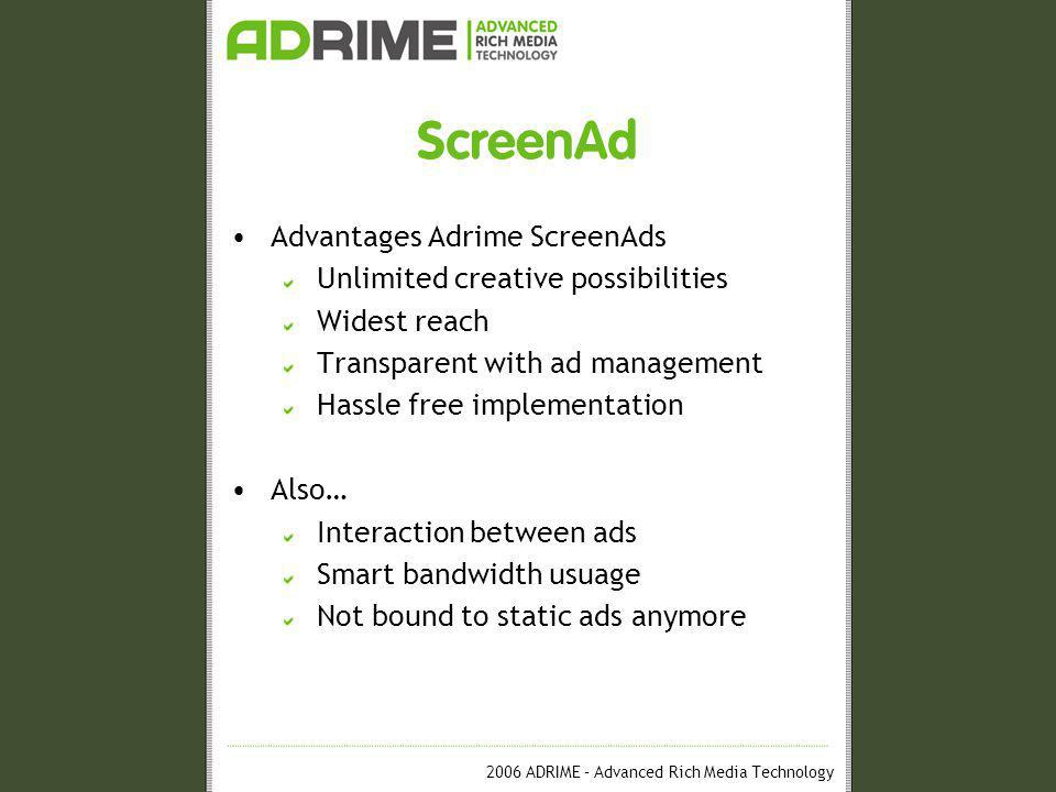 2006 ADRIME – Advanced Rich Media Technology ScreenAd Advantages Adrime ScreenAds Unlimited creative possibilities Widest reach Transparent with ad management Hassle free implementation Also… Interaction between ads Smart bandwidth usuage Not bound to static ads anymore