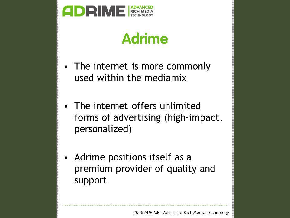 2006 ADRIME – Advanced Rich Media Technology Adrime The internet is more commonly used within the mediamix The internet offers unlimited forms of advertising (high-impact, personalized) Adrime positions itself as a premium provider of quality and support