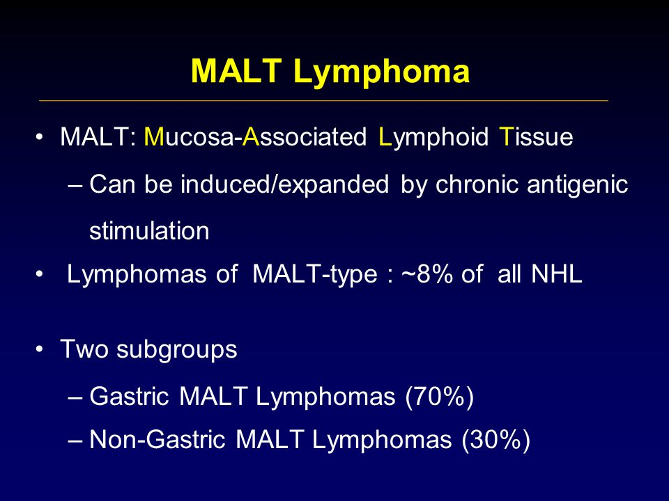 MALT Lymphoma MALT: Mucosa-Associated Lymphoid Tissue –Can be induced/expanded by chronic antigenic stimulation Lymphomas of MALT-type : ~8% of all NHL Two subgroups –Gastric MALT Lymphomas (70%) –Non-Gastric MALT Lymphomas (30%)