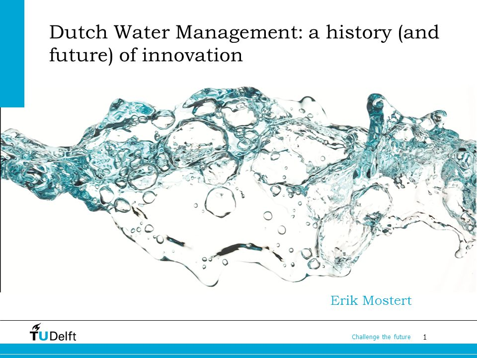 1 Challenge the future Dutch Water Management: a history (and future) of innovation Erik Mostert