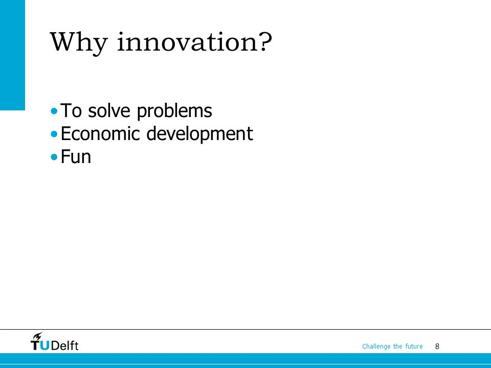 8 Challenge the future Why innovation To solve problems Economic development Fun