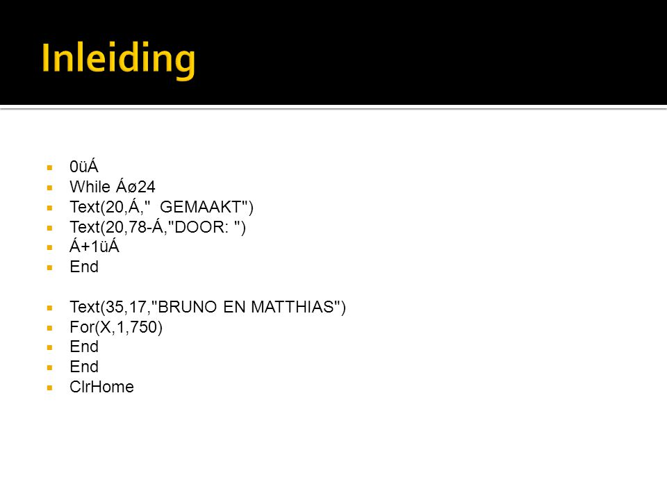  0üÁ  While Áø24  Text(20,Á, GEMAAKT )  Text(20,78-Á, DOOR: )  Á+1üÁ  End  Text(35,17, BRUNO EN MATTHIAS )  For(X,1,750)  End  ClrHome
