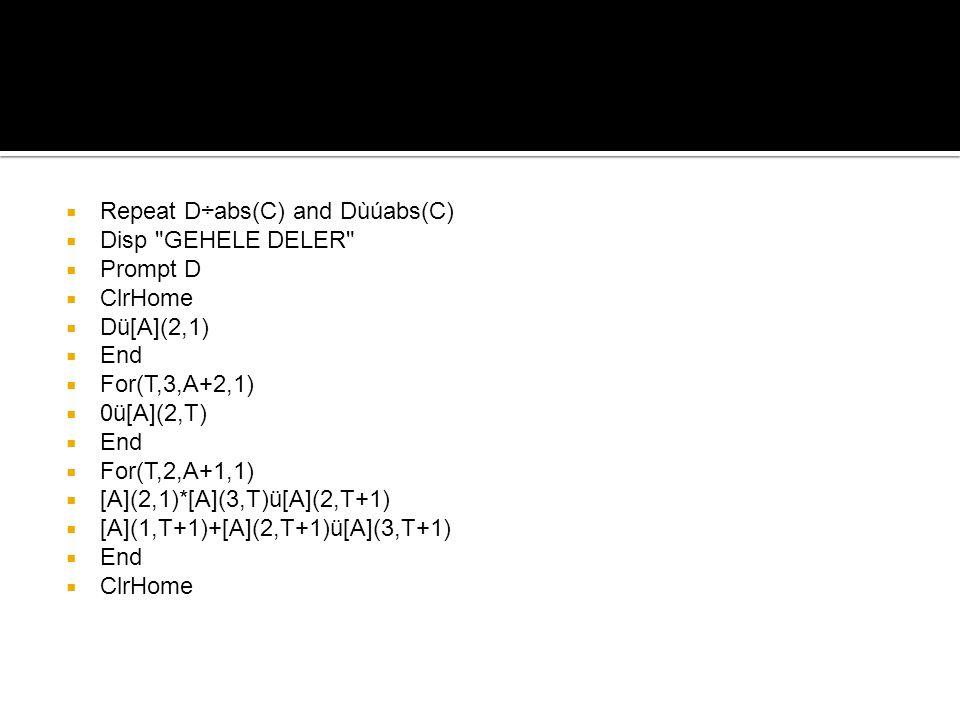  Repeat D÷abs(C) and Dùúabs(C)  Disp GEHELE DELER  Prompt D  ClrHome  Dü[A](2,1)  End  For(T,3,A+2,1)  0ü[A](2,T)  End  For(T,2,A+1,1)  [A](2,1)*[A](3,T)ü[A](2,T+1)  [A](1,T+1)+[A](2,T+1)ü[A](3,T+1)  End  ClrHome