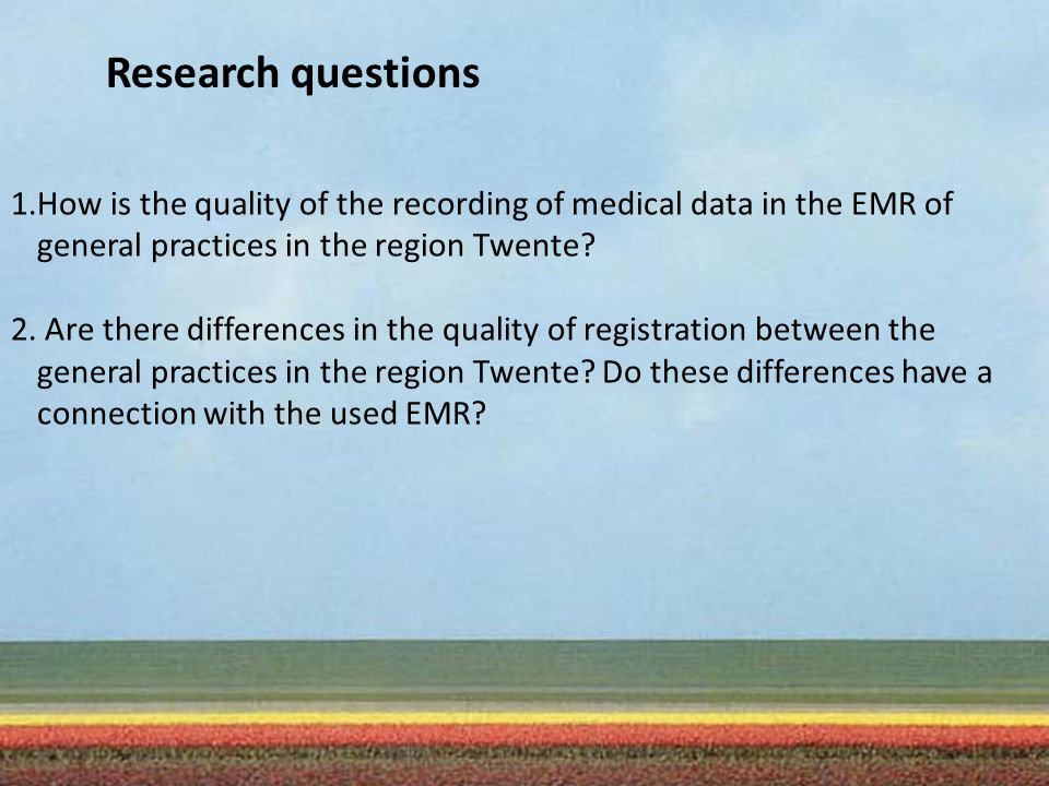 Research questions 1.How is the quality of the recording of medical data in the EMR of general practices in the region Twente.
