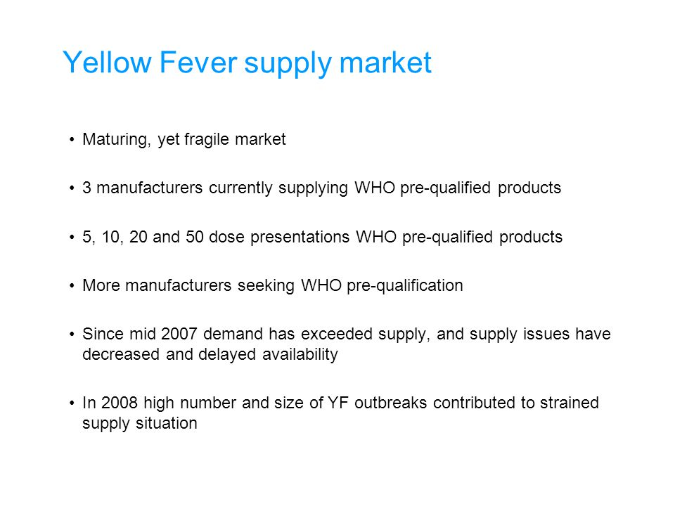 Yellow Fever supply market Maturing, yet fragile market 3 manufacturers currently supplying WHO pre-qualified products 5, 10, 20 and 50 dose presentations WHO pre-qualified products More manufacturers seeking WHO pre-qualification Since mid 2007 demand has exceeded supply, and supply issues have decreased and delayed availability In 2008 high number and size of YF outbreaks contributed to strained supply situation